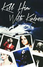 Kill Him With Kindness •||Zaylena||• by xSADxWRITERx