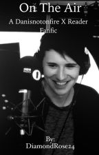 On The Air ~ A Dan Howell X Reader Fanfic ~ COMPLETED by ScarletsTale