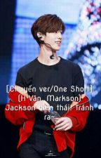 [Chuyển ver/One Short] (H Văn, Markson) Jackson biến thái! Tránh ra~ by VoiLoveJark