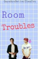 ⇨Room Troubles⇦ by GaysAreBetterThanYou