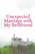 Unexpected Marriage with My Bestfriend by The_Hottest_Author