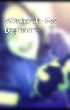 Witchcraft- For beginners by PerfectDeath1