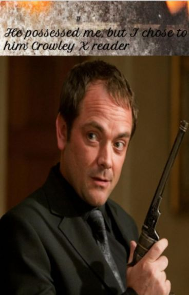 I was possessed by him, but I chose to love him Crowley X reader