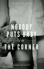 (COMPLETED) Nobody Puts Baby in the Corner by tragician_child