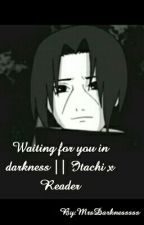 Waiting for you in darkness || Itachi x Reader by MrsDarknesssss