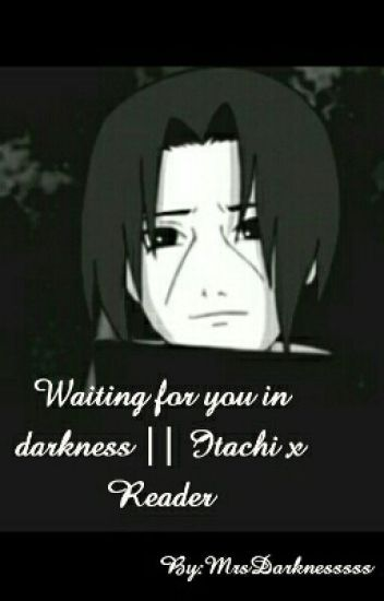 Waiting for you in darkness || Itachi x Reader