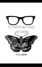 O Nerd da Casa ao Lado. |INACABADA| by crisbfteixeira