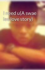 I need u(A swae lee love story) by BreeciLee