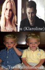 Only You (Klaroline) by TeamKlarolinelovee
