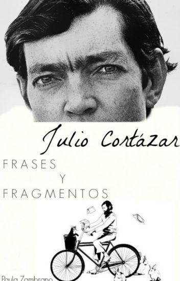 Julio Cortázar- Frases & Fragmentos.