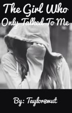 The Girl Who Only Talked To Me by taylor8wut
