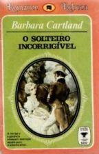O solteiro incorrigível - Bárbara Cartland by Flaviacalaca