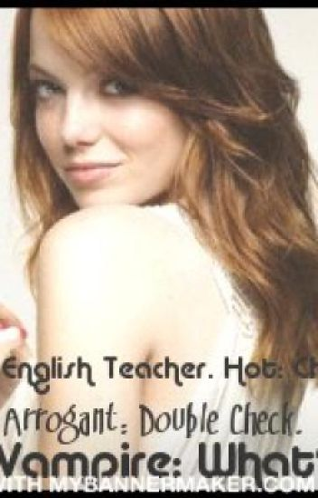 New English Teacher. Hot: Check. Arrogant: Double Check. A Vampire: What??