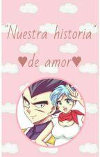 Nuestra Historia De Amor (Vegeta X Bulma) by VeggetaxBulma