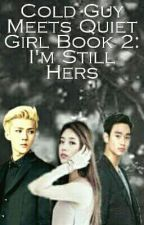 Cold Guy Meets Quiet Girl Book 2: I'm Still Hers [Hiatus] by shatrixzso