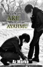 MAAFKAN AKU MENCINTAI AYAHMU by azmarko22