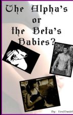 The Alpha or the Beta's babies? {In editting!!} by LexiDaniels_