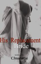 His Replacement Bride COMPLETE (unedited) by CJmahartie
