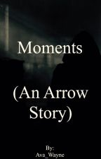 Moments (An Arrow Story) by Ava_Wayne