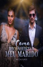 (Duologia Livro1)Como Reconquistar Meu Marido (PlusSize 3°Edição)Concluído! by BellaLivros