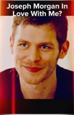 Joseph Morgan In Love with Me? (Joseph Morgan  Fan fiction) by RaeganLWillis