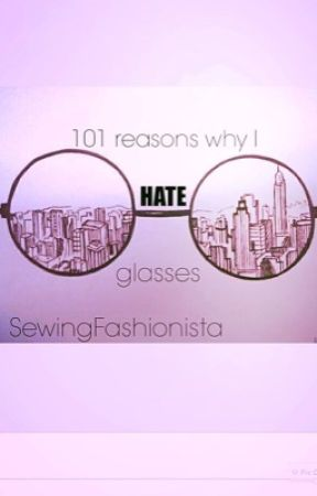 101 reasons why I hate glasses by Fashion4wardFangirl