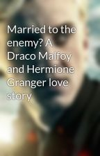 Married to the enemy? A Draco Malfoy and Hermione Granger love story by Hanzy249