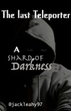 The Last Teleporter:A Shard Of Darkness by jackleahy97