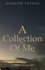 A Collection of Me (One Shots, Poems, Memoirs and Stuff) by summerfictions