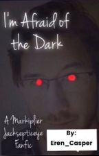 I'm Afraid of the Dark (A Markiplier Jacksepticeye Fanfic) by Eren_Casper