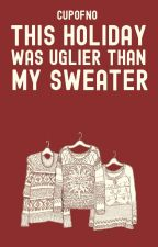 This Holiday Was Uglier Than My Sweater by cupofno