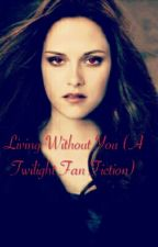Living Without You (A Twilight Fan Fiction) <ON HOLD> by _Lilacc_
