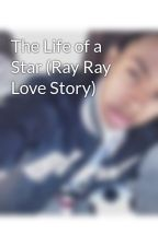 The Life of a Star (Ray Ray Love Story) by rayraysgirl123