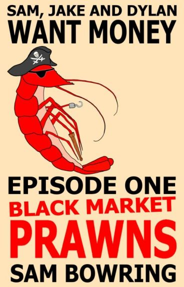 Sam, Jake and Dylan Want Money: Episode One - Black Market Prawns by SamBowring