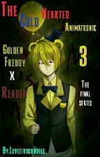 The Cold Hearted Animatronic 3 ( Golden Freddy X Reader )  by -cyphr
