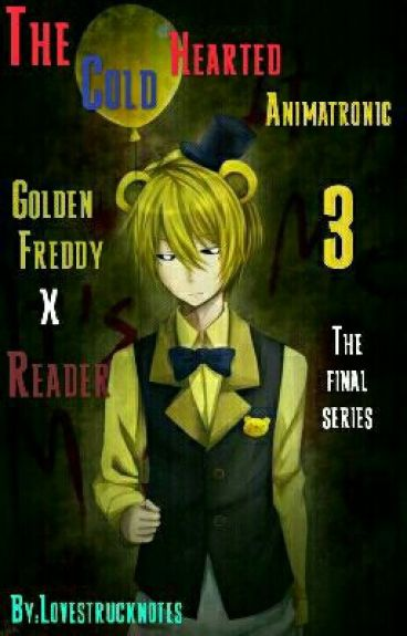 The Cold Hearted Animatronic 3 ( Golden Freddy X Reader )