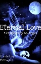 Eternal Love : Kidnapped By an Angel by MizMagik_13