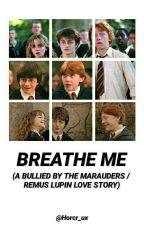 Breathe Me ( A Bullied By The Marauders Era Fanfiction / Remus Lupin Love Story) by GryffnclawLife