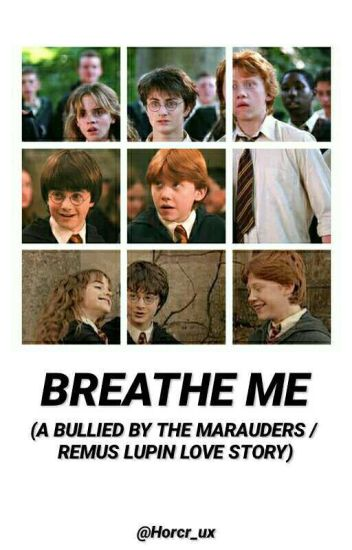 Breathe Me ( A Bullied By The Marauders Era Fanfiction / Remus Lupin Love Story)