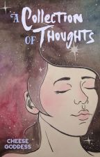A Collection of Thoughts by cheesegoddess