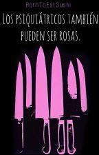 Los Psiquiátricos También Pueden Ser Rosas.  by BornToEatSushi