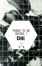 Things To Do Before I Die by LilyAnt03