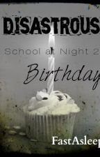 Disastrous Birthday (School at Night 2) [COMPLETED] by FastAsleep