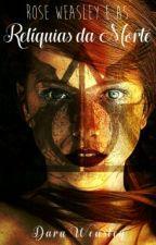 Rose Weasley e as Relíquias da Morte by DaraWeasley