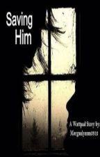 Saving Him (Teen Fiction/Romance) by morganlynnm3812