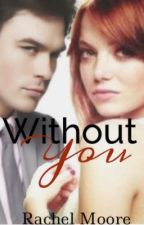 Without you (currently being edited) by rachelmoore1975