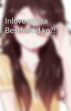 Inlove ako sa Bestfriend ko?! by Melrine0908
