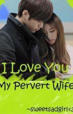 ♥I Love You My Pervert Wife!!! :* ♥ by sweetsadgirl