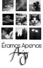 ÉRAMOS APENAS AMIGOS by gaby444n