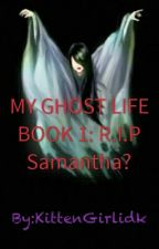 My Ghost Life Book One:R.I.P Samantha? by KittenGirlidk